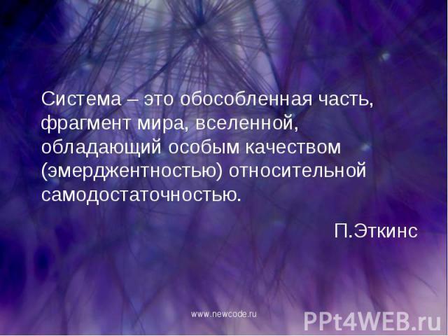 Система – это обособленная часть, фрагмент мира, вселенной, обладающий особым качеством (эмерджентностью) относительной самодостаточностью. Система – это обособленная часть, фрагмент мира, вселенной, обладающий особым качеством (эмерджентностью) отн…