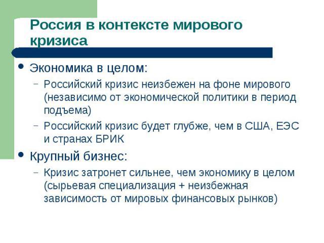 Экономика в целом: Экономика в целом: Российский кризис неизбежен на фоне мирового (независимо от экономической политики в период подъема) Российский кризис будет глубже, чем в США, ЕЭС и странах БРИК Крупный бизнес: Кризис затронет сильнее, чем эко…