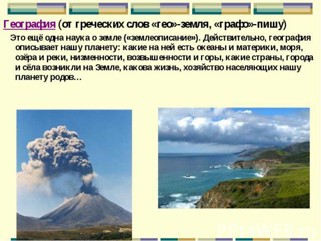 География (от греческих слов «гео»-земля, «графо»-пишу) География (от греческих слов «гео»-земля, «графо»-пишу) Это ещё одна наука о земле («землеописание»). Действительно, география описывает нашу планету: какие на ней есть океаны и материки, моря,…