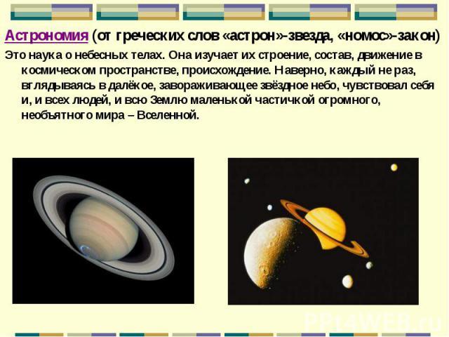 Астрономия (от греческих слов «астрон»-звезда, «номос»-закон) Астрономия (от греческих слов «астрон»-звезда, «номос»-закон) Это наука о небесных телах. Она изучает их строение, состав, движение в космическом пространстве, происхождение. Наверно, каж…