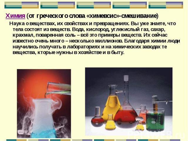 Химия (от греческого слова «химевсис»-смешивание) Химия (от греческого слова «химевсис»-смешивание) Наука о веществах, их свойствах и превращениях. Вы уже знаете, что тела состоят из веществ. Вода, кислород, углекислый газ, сахар, крахмал, поваренна…