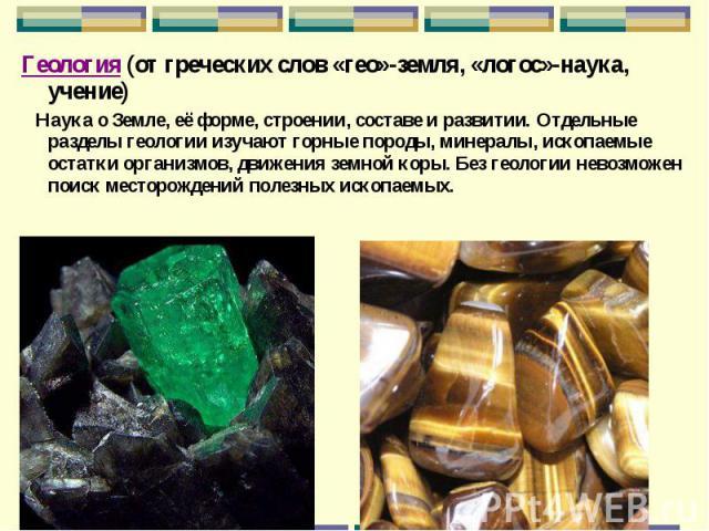 Геология (от греческих слов «гео»-земля, «логос»-наука, учение) Геология (от греческих слов «гео»-земля, «логос»-наука, учение) Наука о Земле, её форме, строении, составе и развитии. Отдельные разделы геологии изучают горные породы, минералы, ископа…