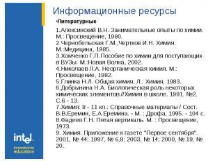 Информационные ресурсы Литературные 1.Алексинский В.Н. Занимательные опыты по хи