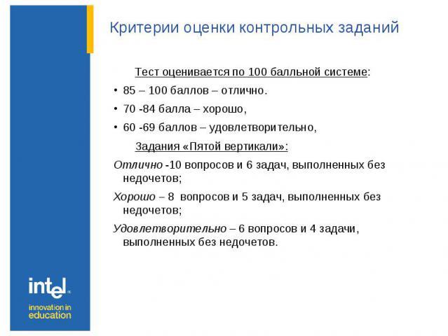 Критерии оценки контрольных заданий Тест оценивается по 100 балльной системе: 85 – 100 баллов – отлично. 70 -84 балла – хорошо, 60 -69 баллов – удовлетворительно, Задания «Пятой вертикали»: Отлично -10 вопросов и 6 задач, выполненных без недочетов; …
