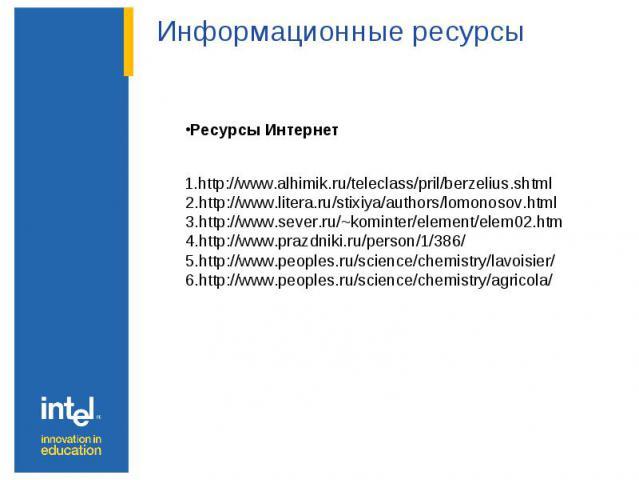 Информационные ресурсы Ресурсы Интернет 1.http://www.alhimik.ru/teleclass/pril/berzelius.shtml 2.http://www.litera.ru/stixiya/authors/lomonosov.html 3.http://www.sever.ru/~kominter/element/elem02.htm 4.http://www.prazdniki.ru/person/1/386/ 5.http://…
