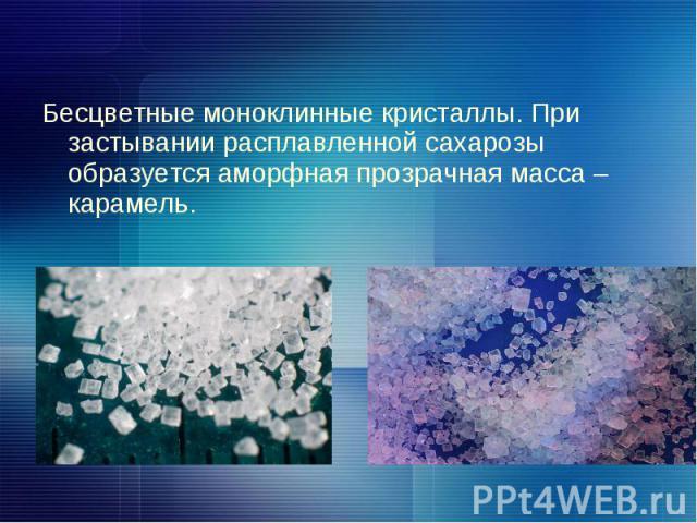 Бесцветные моноклинные кристаллы. При застывании расплавленной сахарозы образуется аморфная прозрачная масса – карамель.