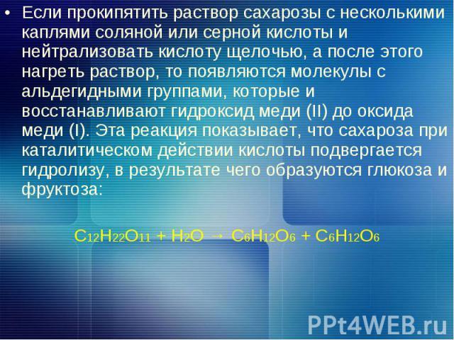 Если прокипятить раствор сахарозы с несколькими каплями соляной или серной кислоты и нейтрализовать кислоту щелочью, а после этого нагреть раствор, то появляются молекулы с альдегидными группами, которые и восстанавливают гидроксид меди (II) до окси…