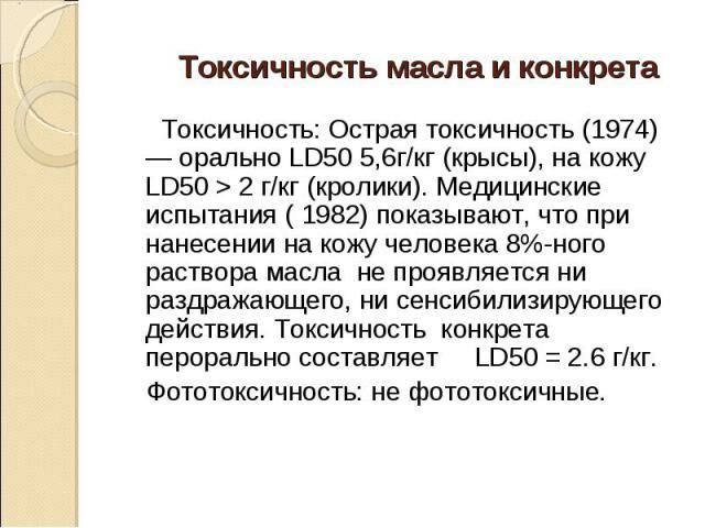 Токсичность: Острая токсичность (1974) — орально LD50 5,6г/кг (крысы), на кожу LD50 > 2 г/кг (кролики). Медицинские испытания ( 1982) показывают, что при нанесении на кожу человека 8%-ного раствора масла не проявляется ни раздражающего, ни сенсиб…