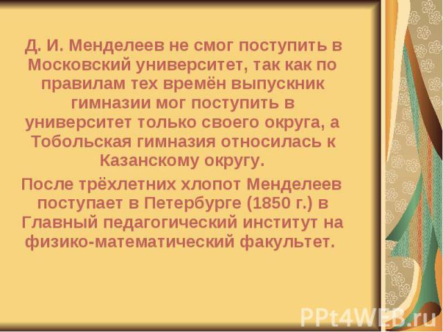 Д. И. Менделеев не смог поступить в Московский университет, так как по правилам тех времён выпускник гимназии мог поступить в университет только своего округа, а Тобольская гимназия относилась к Казанскому округу. Д. И. Менделеев не смог поступить в…
