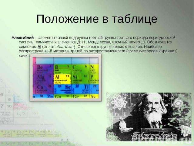 Алюми ний—элементглавной подгруппы третьей группы третьего периодапериодической системы химических элементов Д. И . Менделеева,атомный номер13. Обозначается символомAl(от лат.Aluminium). Относится к гр…