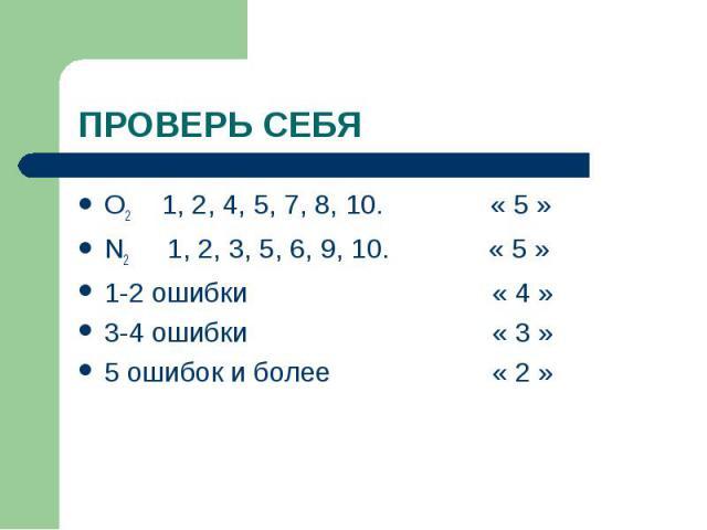 O2 1, 2, 4, 5, 7, 8, 10. « 5 » O2 1, 2, 4, 5, 7, 8, 10. « 5 » N2 1, 2, 3, 5, 6, 9, 10. « 5 » 1-2 ошибки « 4 » 3-4 ошибки « 3 » 5 ошибок и более « 2 »