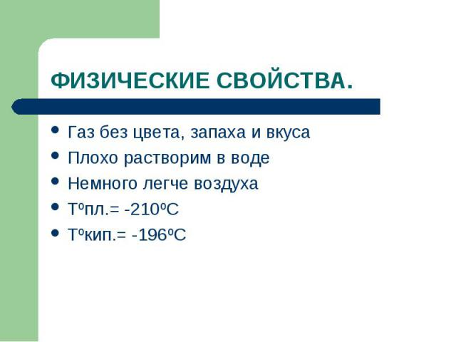 Газ без цвета, запаха и вкуса Газ без цвета, запаха и вкуса Плохо растворим в воде Немного легче воздуха Tºпл.= -210ºС Tºкип.= -196ºС