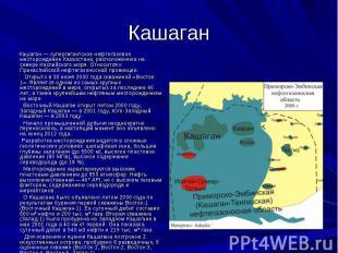 Кашаган Кашаган — супергигантское нефтегазовое месторождение Казахстана, располо