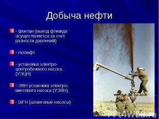 Добыча нефти - фонтан (выход флюида осуществляется за счет разности давлений) -