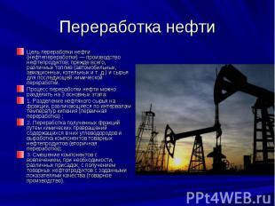 Переработка нефти Цель переработки нефти (нефтепереработки) — производство нефте