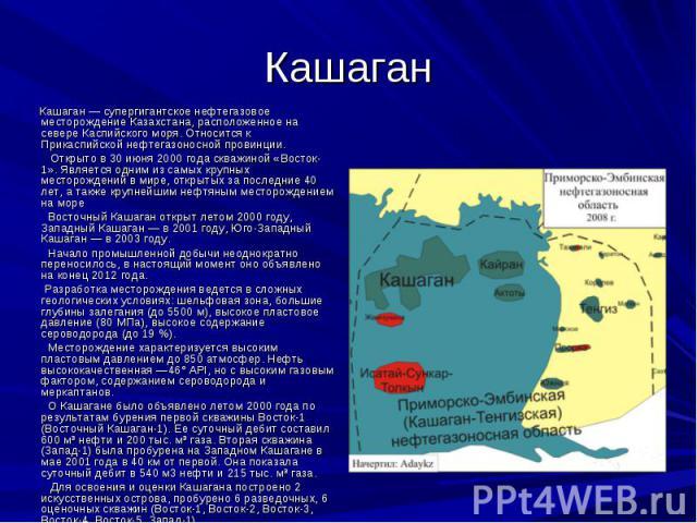 Кашаган Кашаган — супергигантское нефтегазовое месторождение Казахстана, расположенное на севере Каспийского моря. Относится к Прикаспийской нефтегазоносной провинции. Открыто в 30 июня 2000 года скважиной «Восток-1». Является одним из самых крупных…