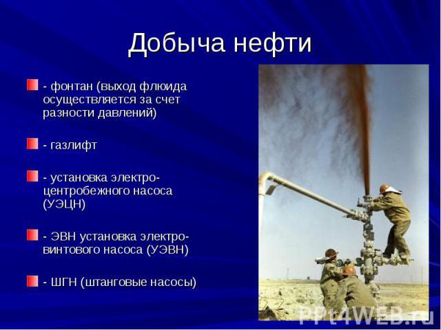 Добыча нефти - фонтан (выход флюида осуществляется за счет разности давлений) - газлифт - установка электро-центробежного насоса (УЭЦН) - ЭВН установка электро-винтового насоса (УЭВН) - ШГН (штанговые насосы)