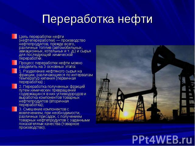 Переработка нефти Цель переработки нефти (нефтепереработки) — производство нефтепродуктов, прежде всего, различных топлив (автомобильных, авиационных, котельных и т. д.) и сырья для последующей химической переработки. Процесс переработки нефти можно…