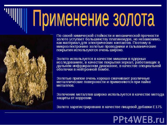 По своей химической стойкости и механической прочности золото уступает большинству платиноидов, но незаменимо, как материал для электрических контактов. Поэтому в микроэлектронике золотые проводники и гальванические покрытия используются очень широк…