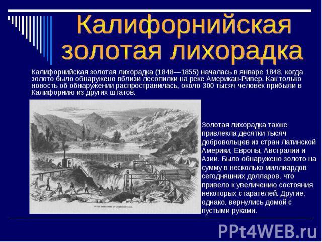 Калифорнийская золотая лихорадка (1848—1855) началась в январе 1848, когда золото было обнаружено вблизи лесопилки на реке Американ-Ривер. Как только новость об обнаружении распространилась, около 300 тысяч человек прибыли в Калифорнию из других шта…
