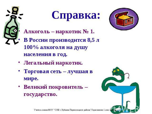 Алкоголь – наркотик № 1. Алкоголь – наркотик № 1. В России производится 8,5 л 100% алкоголя на душу населения в год. Легальный наркотик. Торговая сеть – лучшая в мире. Великий покровитель – государство.