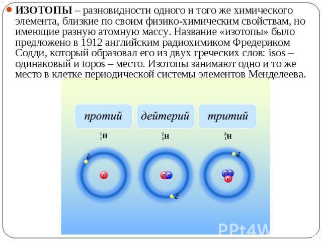 ИЗОТОПЫ – разновидности одного и того же химического элемента, близкие по своим физико-химическим свойствам, но имеющие разную атомную массу. Название «изотопы» было предложено в 1912 английским радиохимиком Фредериком Содди, который образовал его и…