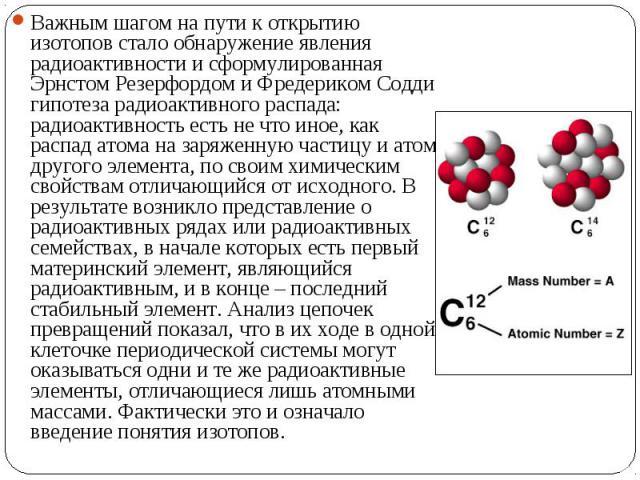 Важным шагом на пути к открытию изотопов стало обнаружение явления радиоактивности и сформулированная Эрнстом Резерфордом и Фредериком Содди гипотеза радиоактивного распада: радиоактивность есть не что иное, как распад атома на заряженную частицу и …