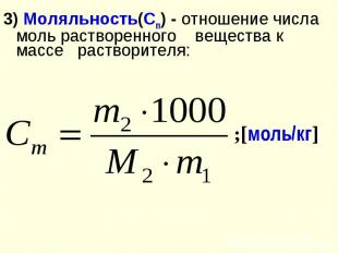 3) Моляльность(Сm) - отношение числа моль растворенного вещества к массе раствор