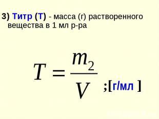 3) Титр (Т) - масса (г) растворенного вещества в 1 мл р-ра
