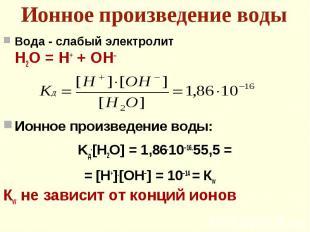 Вода - слабый электролит Вода - слабый электролит Н2О = Н+ + ОН– Ионное произвед