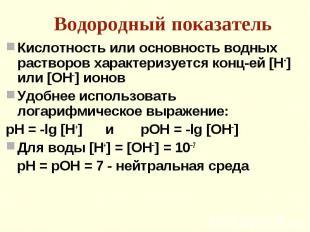 Кислотность или основность водных растворов характеризуется конц-ей [Н+] или [ОН