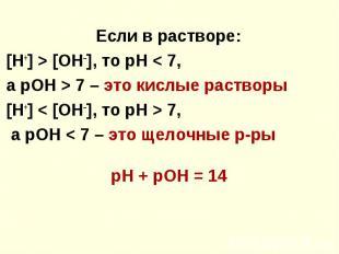 Если в растворе: Если в растворе: [Н+] > [ОН–], то рН < 7, а рОН > 7 –