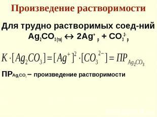 Для трудно растворимых соед-ний Для трудно растворимых соед-ний Ag2СO3 (тв) 2Ag+