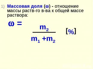 Массовая доля ( ) - отношение массы раств-го в-ва к общей массе раствора: =