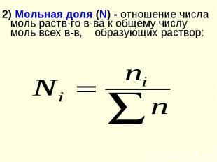 2) Мольная доля (N) - отношение числа моль раств-го в-ва к общему числу моль все