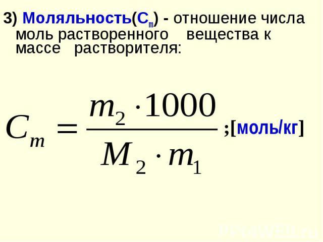 3) Моляльность(Сm) - отношение числа моль растворенного вещества к массе растворителя: