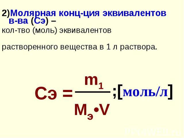2)Молярная конц-ция эквивалентов в-ва (Сэ) – 2)Молярная конц-ция эквивалентов в-ва (Сэ) – кол-тво (моль) эквивалентов растворенного вещества в 1 л раствора.