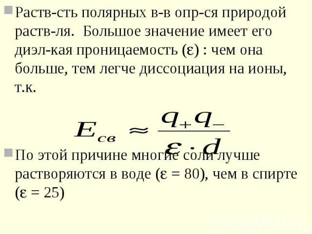 Раств-сть полярных в-в опр-ся природой раств-ля. Большое значение имеет его диэл-кая проницаемость ( ) : чем она больше, тем легче диссоциация на ионы, т.к. Раств-сть полярных в-в опр-ся природой раств-ля. Большое значение имеет его диэл-кая проница…