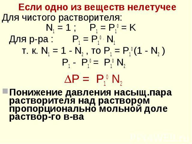 Если одно из веществ нелетучее Если одно из веществ нелетучее Для чистого растворителя: N1 = 1 ; P1 = P10 = K Для р-ра : P1 = P10 . N1 т. к. N1 = 1 - N2 , то P1 = P10 (1 - N2 ) P1 - P10 = P10 N2 Р = P10 N2 Понижение давления насыщ.пара растворителя …