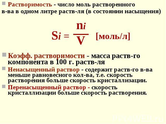 Растворимость - число моль растворенного Растворимость - число моль растворенного в-ва в одном литре раств-ля (в состоянии насыщения) Коэфф. растворимости - масса раств-го компонента в 100 г. раств-ля Ненасыщенный раствор - содержит раств-го в-ва ме…