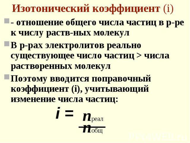 - отношение общего числа частиц в р-ре к числу раств-ных молекул - отношение общего числа частиц в р-ре к числу раств-ных молекул В р-рах электролитов реально существующее число частиц > числа растворенных молекул Поэтому вводится поправочный коэ…