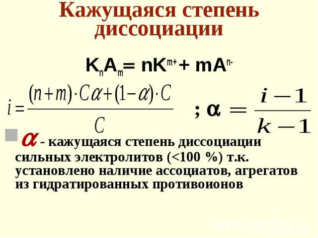 KnAm nKm+ + mAn- KnAm nKm+ + mAn- - кажущаяся степень диссоциации сильных электролитов (<100 %) т.к. установлено наличие ассоциатов, агрегатов из гидратированных противоионов