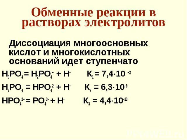 Диссоциация многоосновных кислот и многокислотных оснований идет ступенчато Диссоциация многоосновных кислот и многокислотных оснований идет ступенчато H3PO4 = H2PO4– + H+ К1 = 7,4 10 –3 H2PO4– = НPO42– + H+ К2 = 6,3 10–8 НPO42– = PO43– + H+ К3 = 4,…