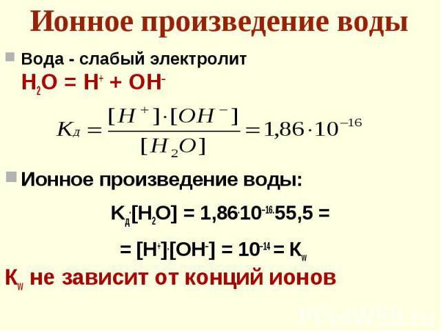 Вода - слабый электролит Вода - слабый электролит Н2О = Н+ + ОН– Ионное произведение воды: Kд.[H2O] = 1,86.10–16.55,5 = = [H+].[OH–] = 10–14 = Кw Кw не зависит от конций ионов