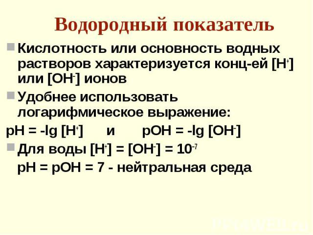 Кислотность или основность водных растворов характеризуется конц-ей [Н+] или [ОН–] ионов Кислотность или основность водных растворов характеризуется конц-ей [Н+] или [ОН–] ионов Удобнее использовать логарифмическое выражение: рН = -lg [H+] и pOH = -…