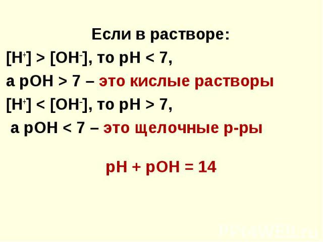 Если в растворе: Если в растворе: [Н+] > [ОН–], то рН < 7, а рОН > 7 – это кислые растворы [Н+] < [ОН–], то рН > 7, а рОН < 7 – это щелочные р-ры pН + pOH = 14