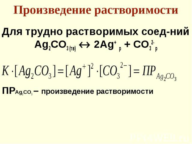 Для трудно растворимых соед-ний Для трудно растворимых соед-ний Ag2СO3 (тв) 2Ag+ р + CO32- р ПРAg2CO3 – произведение растворимости