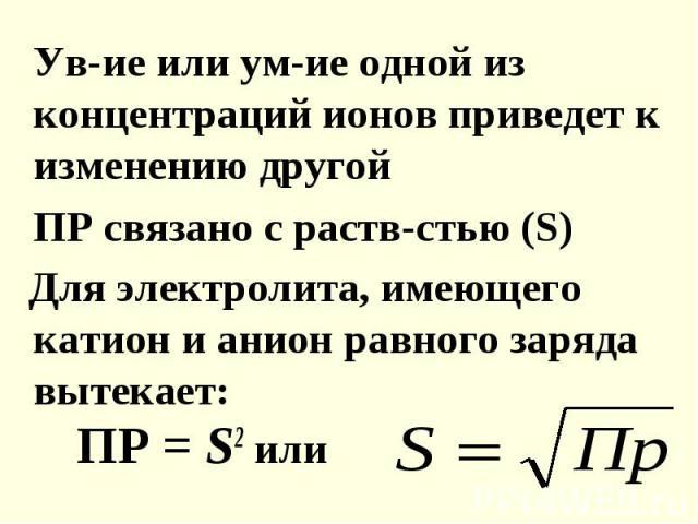 Ув-ие или ум-ие одной из концентраций ионов приведет к изменению другой ПР связано с раств-стью (S) Для электролита, имеющего катион и анион равного заряда вытекает: ПР = S2 или