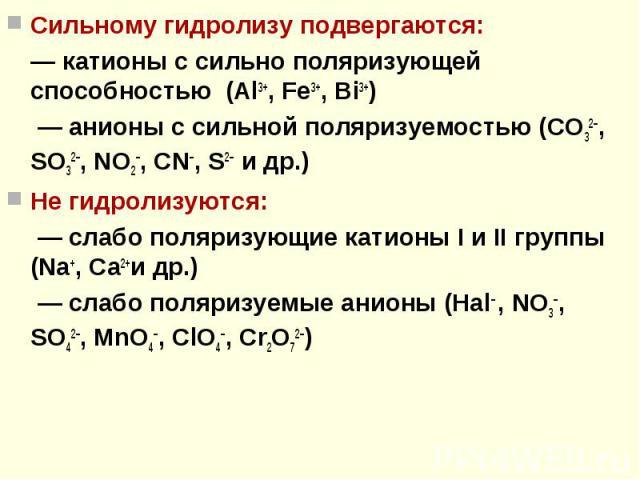 Сильному гидролизу подвергаются: Сильному гидролизу подвергаются: — катионы с сильно поляризующей способностью (Al3+, Fe3+, Bi3+) — анионы с сильной поляризуемостью (CO32–, SO32–, NO2–, CN–, S2– и др.) Не гидролизуются: — слабо поляризующие катионы …