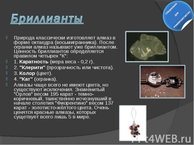 """Природа классически изготовляет алмаз в форме октаедра (восьмигранника). После огранки алмаз называют уже бриллиантом. Ценность бриллиантов определяется правилом четырех """"К"""": Природа классически изготовляет алмаз в форме октаедра (восьмигр…"""
